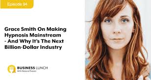 Episode 94: Grace Smith On Making Hypnosis Mainstream - And Why It's The  Next Billion-Dollar Industry - Business Lunch