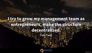 i try to grow my management team as entrepreneurs make the