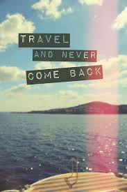travel and never come back give me a smile travel quotes