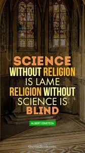 science out religion is lame religion out science is blind