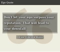 don t let your ego surpass your reputation that will lead to your
