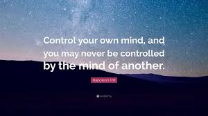 "napoleon hill quote ""control your own mind and you never be"