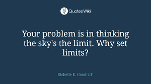 your problem is in thinking the sky s the limit