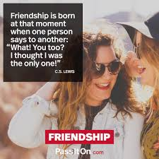 friendship is born at that moment when one person says to another