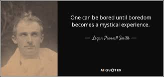 logan pearsall smith quote one can be bored until boredom becomes