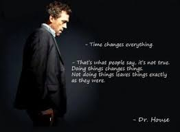 dr house quotes time changes everything house md quotes dr
