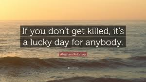 """Abraham Polonsky Quote: """"If you don't get killed, it's a lucky day ..."""