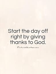 start the day off right by giving thanks to god picture quotes