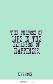 life quotes the purpose of life is the expansion of happiness
