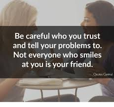 be careful who you trust and tell your problems to not everyone
