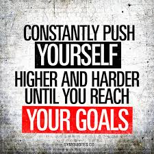 constantly push yourself higher and harder until you reach your