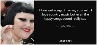 beth ditto quote i love sad songs they say so much i love