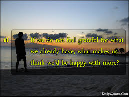 if we do not feel grateful for what we already have what makes us