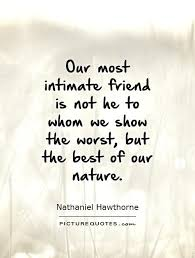 our most intimate friend is not he to whom we show the worst