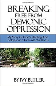 Amazon.com: Breaking Free From Demonic Oppression: My Story of God's  Healing and Deliverance From Mental Illness (9781724043276): Butler, Ivy:  Books