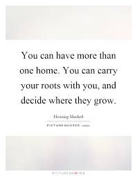 you can have more than one home you can carry your roots