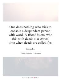 one does nothing who tries to console a despondent person