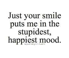 just your smile puts me in the stupidest happiest mood love