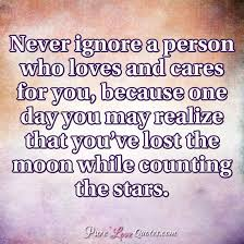 never ignore a person who loves and cares for you because one day