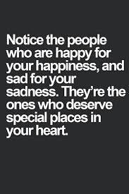notice the people who are happy for your happiness and sad for