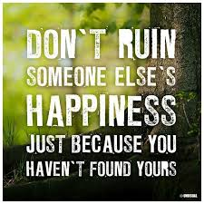 don t ruin someone else s happiness just because you haven t found