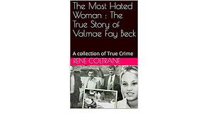 The Most Hated Woman : The True Story of Valmae Fay Beck: A collection of  True Crime eBook: Coltrane, Rene: Amazon.co.uk: Kindle Store