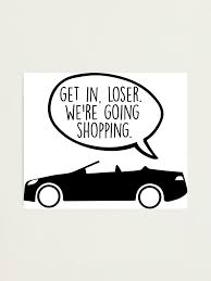 Get In Loser We Re Going Shopping Photographic Print By Kisart Redbubble