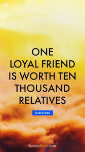 one loyal friend is worth ten thousand relatives quote by