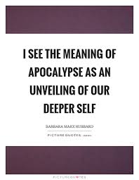 i see the meaning of apocalypse as an unveiling of our deeper