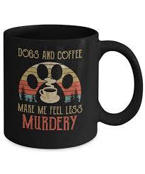 dogs and coffee make me feel less murdery mug oz com