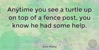 Alex Haley Anytime You See A Turtle Up On Top Of A Fence Post You Know Quotetab