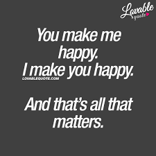 couple quotes you make me happy i make you happy and that s all