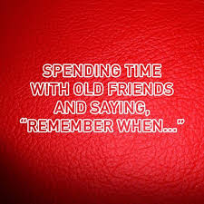 spending time old friends and saying remember when