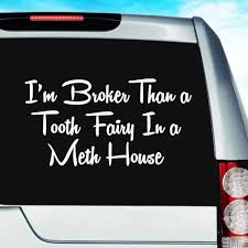I M Broker Than A Tooth Fairy In A Meth House Car Window Decal Sticker