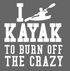 Kayak To Burn Crazy Iron On Decal One Or Two Colors Etsy Kayaking Quotes Kayaking Kayak Camping