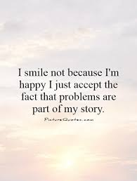 i smile not because i m happy i just accept the fact that