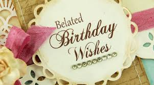 belated happy birthday quotes belated birthday wishes and