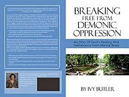 Breaking Free From Demonic Oppression: My Story of God's Healing and  Deliverance From Mental Illness - Kindle edition by Butler, Ivy. Religion &  Spirituality Kindle eBooks @ Amazon.com.