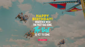 happy birthday whatever the past has gone the best is yet