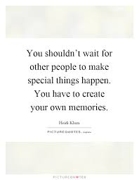 you shouldn t wait for other people to make special things