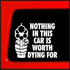 Amazon Com Sticker Connection Nothing In This Car Is Worth Dying For Bumper Sticker Decal For Car Truck Window Laptop 3 7 X4 4 White Automotive