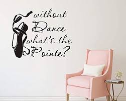 Amazon Com Yyart Dance Wall Decal Without Dance What S The Pointe Quotes Wall Decals Quotes Vinyl Stickers Dancer Ballerina Wall Decor Wall Decals For Girl S Room A48 Black Home Kitchen