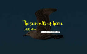 j r r tolkien quotes the sea calls us home