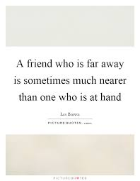 a friend who is far away is sometimes much nearer than one who