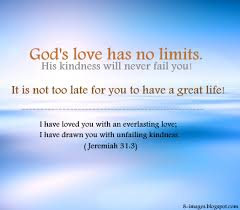 god s love has no limits his kindness will never fail you it is
