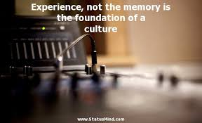 experience not the memory is the foundation of a com
