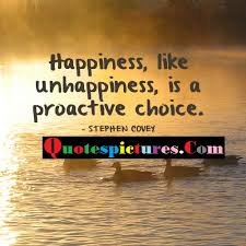 choice quotes happiness like unhappiness is a proactive choice