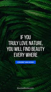 if you truly love nature you will beauty every where