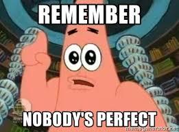 Remember nobody's perfect - Patrick Says | Meme Generator