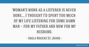 Woman's work as a listener is never done.... I thought I'd spent too much of
